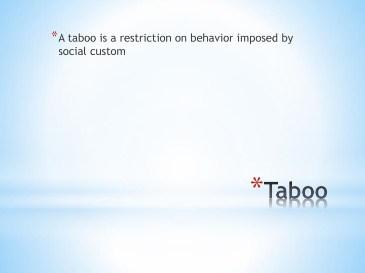 A taboo is a restriction on behavior imposed by social custom