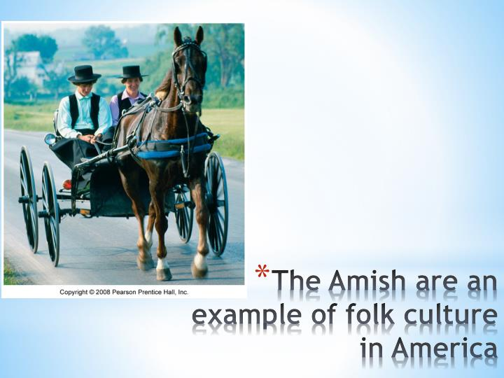 The Amish are an example of folk culture in America