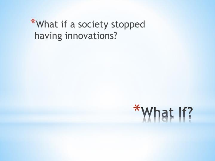 What if a society stopped having innovations?