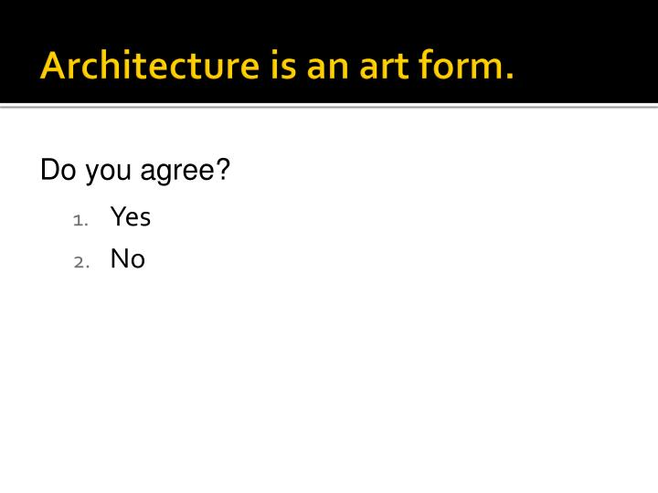 Architecture is an art form.