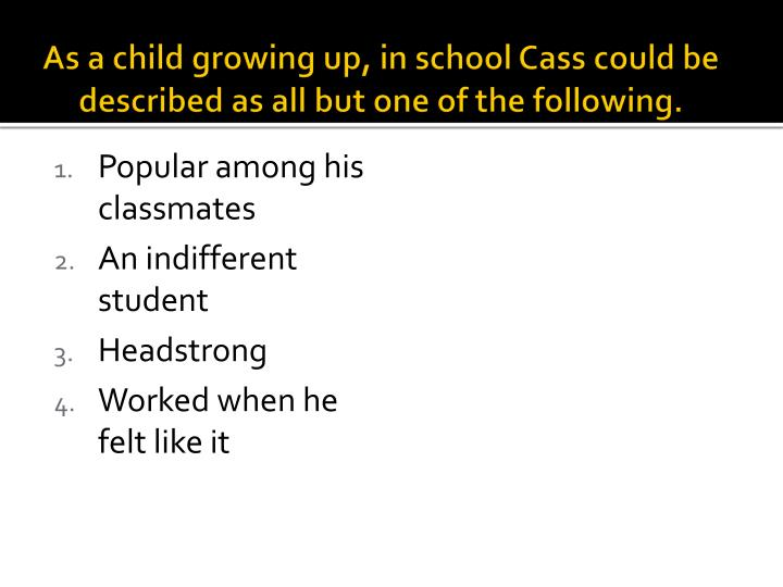 As a child growing up, in school Cass could be described as all but one of the following.