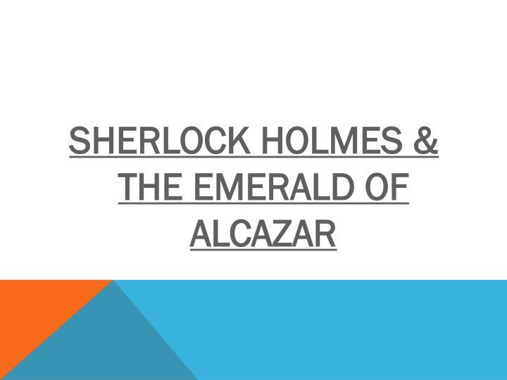 SHERLOCK HOLMES & THE EMERALD OF ALCAZAR