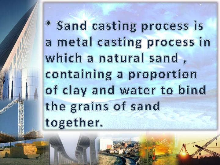 * Sand casting process is a metal casting process in which a natural sand , containing a proportion of clay and water to bind the grains of sand together.