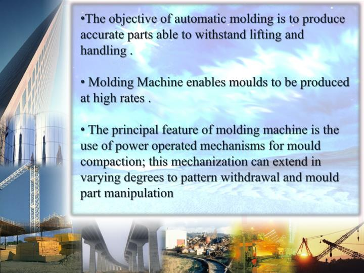 The objective of automatic molding is to produce accurate parts able to withstand lifting and handling .
