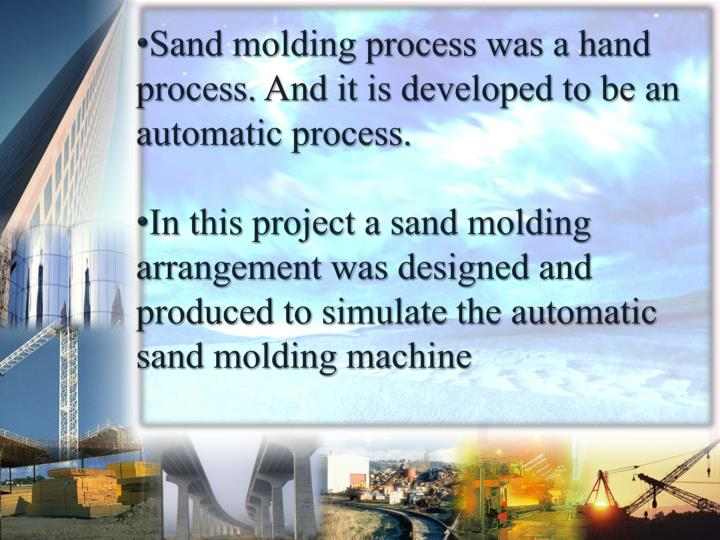 Sand molding process was a hand process. And it is developed to be an automatic process.