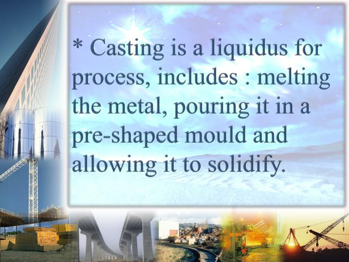 * Casting is a liquidus for process, includes : melting the metal, pouring it in a pre-shaped mould and allowing it to solidify.