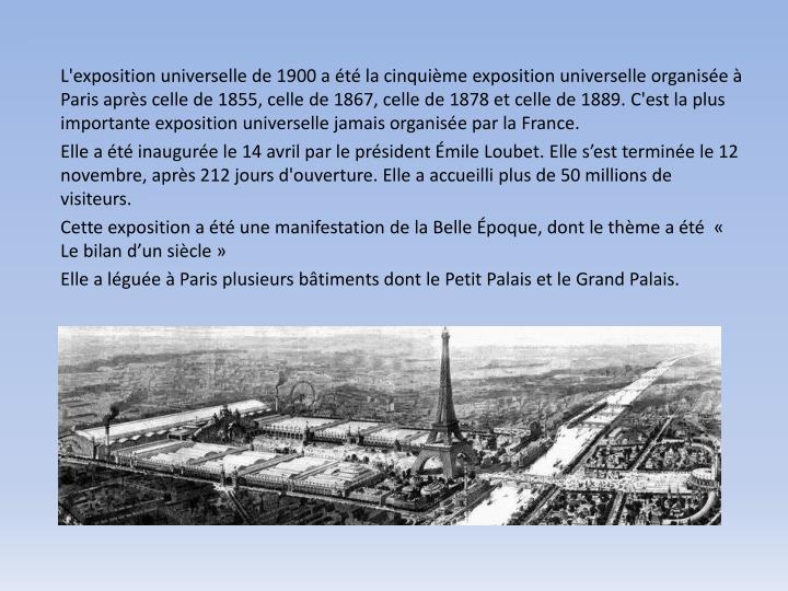 L'exposition universelle de 1900 a été la cinquième exposition universelle organisée à Paris après celle de 1855, celle de 1867, celle de 1878 et celle de 1889.
