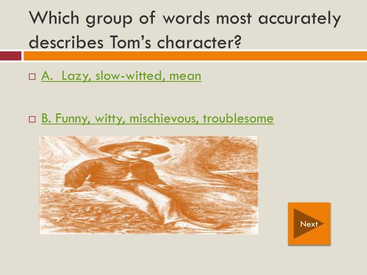Which group of words most accurately describes Tom's character?
