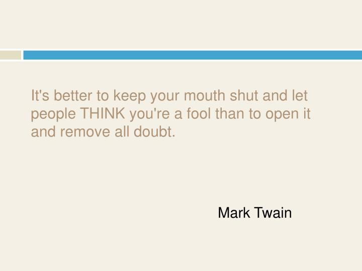 It's better to keep your mouth shut and let people THINK you're a fool than to open it and remove all doubt.