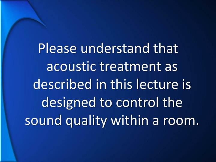 Please understand that acoustic treatment as described in this lecture is designed to control the sound quality within a room.