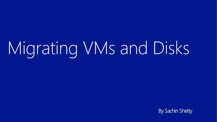 Migrating vms and disks by sachin shetty