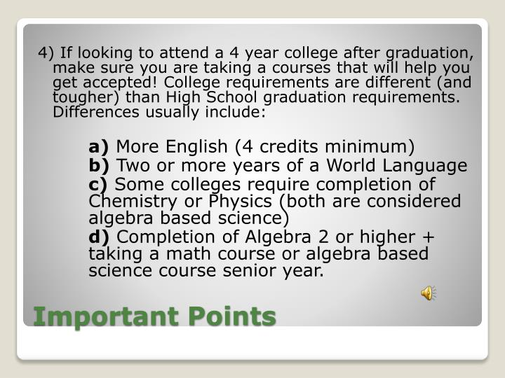 4) If looking to attend a 4 year college after graduation, make sure you are taking a courses that will help you get accepted! College requirements are different (and tougher) than High School graduation requirements. Differences usually include: