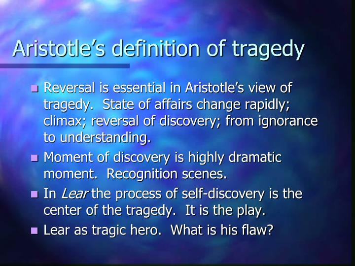 does king lear follow aristotle s definition of tragedy 2013-1-14  stefanie karasavidis king lear is a tragic hero  based on king lear's fulfillment of 4 out of  journey of aristotle's tragic hero, but it does not occur.