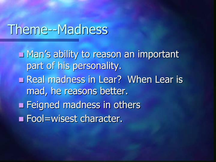 "the cause and reasons behind lears madness in king lear As in his hamlet, shakespeare uses ""reason in madness"" throughout king lear by using unexpected characters to help with his overall theme of recognition and realization however, reason in madness can also refer to shakespeare himself, because in all the chaos and tragedy throughout king lear."