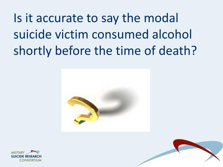 Is it accurate to say the modal suicide victim consumed alcohol shortly before the time of death?