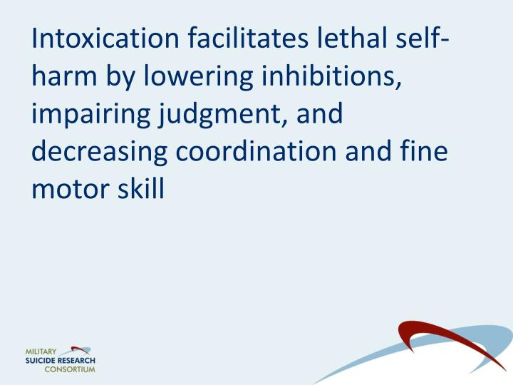 Intoxication facilitates lethal self-harm by lowering inhibitions, impairing judgment, and decreasing coordination and fine motor skill