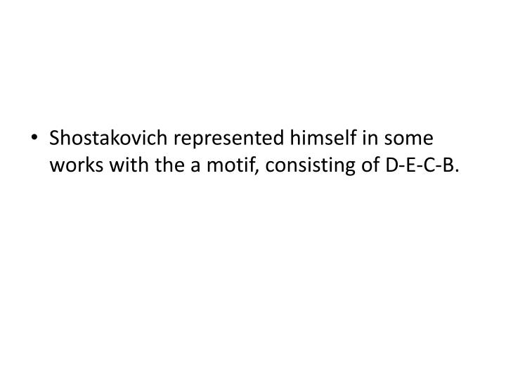 Shostakovich represented himself in some works with the a motif, consisting of D-E-C-B.