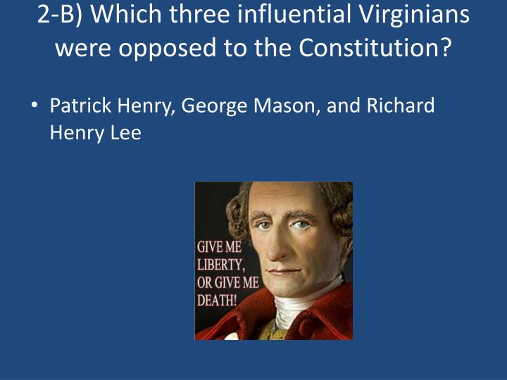 2-B) Which three influential Virginians were opposed to the Constitution?