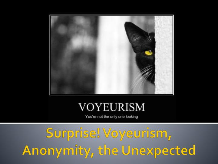 Surprise! Voyeurism, Anonymity, the Unexpected