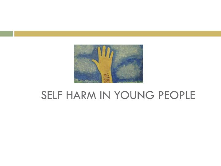 SELF HARM IN YOUNG PEOPLE