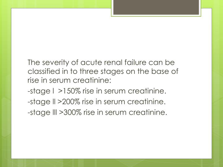 The severity of acute renal failure can be classified in to three stages on the base of rise in serum