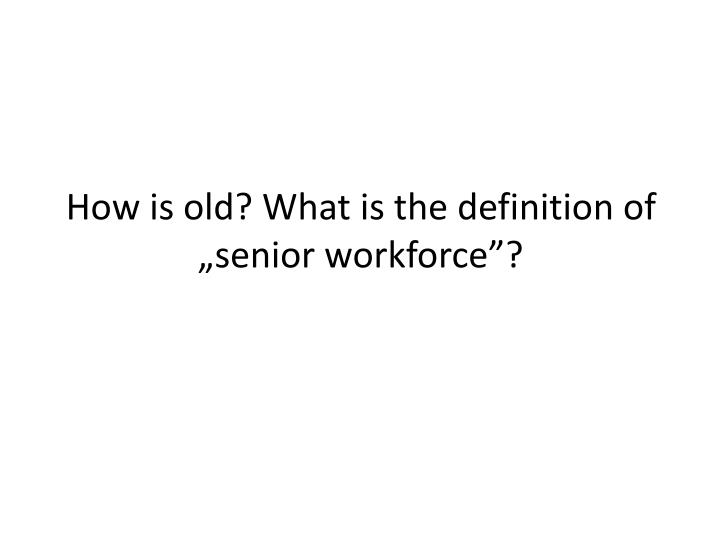 "How is old? What is the definition of ""senior workforce""?"