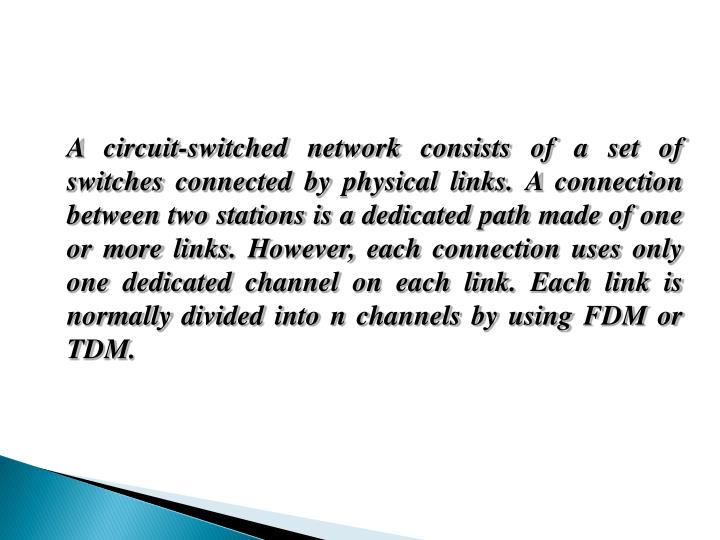 A circuit-switched network consists of a set of switches connected by physical links. A connection between two stations is a dedicated path made of one or more links. However, each connection uses only one dedicated channel on each link. Each link is normally divided into n channels by using FDM or TDM.