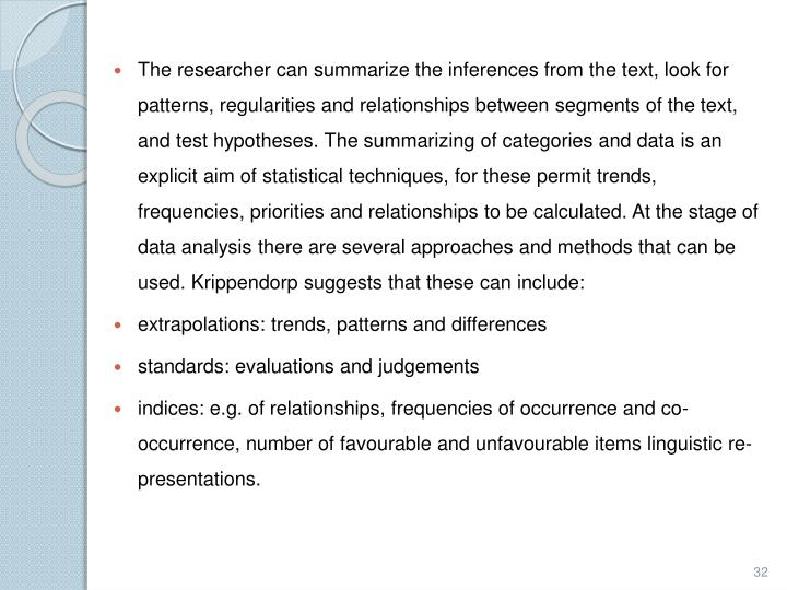 The researcher can summarize the inferences from the text, look for patterns, regularities and relationships between segments of the text, and test hypotheses. The summarizing of categories and data is an explicit aim of statistical techniques, for these permit trends, frequencies, priorities and relationships to be calculated. At the stage of data analysis there are several approaches and methods that can be used.