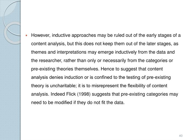However, inductive approaches may be ruled out of the early stages of a content analysis, but this does not keep them out of the later stages, as themes and interpretations may emerge inductively from the data and the researcher, rather than only or necessarily from the categories or pre-existing theories themselves. Hence to suggest that content analysis denies induction or is confined to the testing of pre-existing theory is uncharitable; it is to misrepresent the flexibility of content analysis. Indeed Flick (1998) suggests that pre-existing categories may need to be