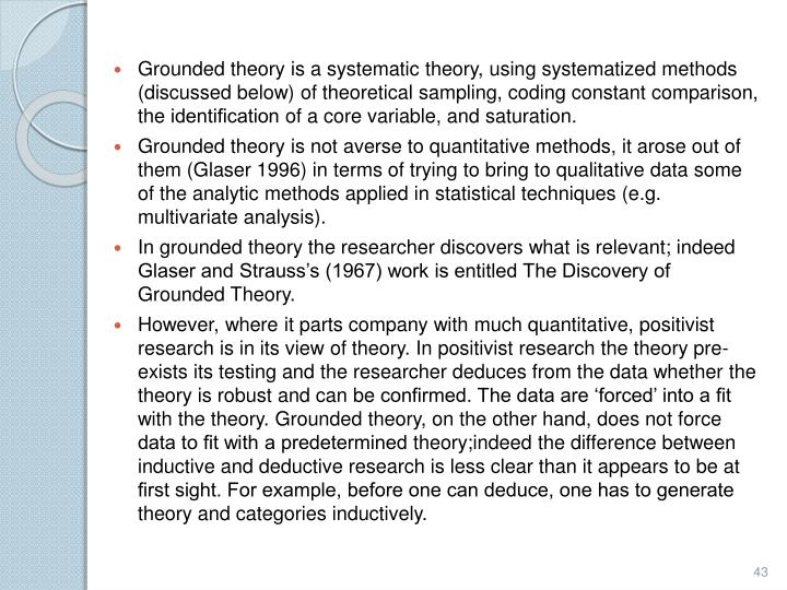 Grounded theory is a systematic theory, using systematized methods (discussed below) of theoretical sampling, coding constant comparison, the
