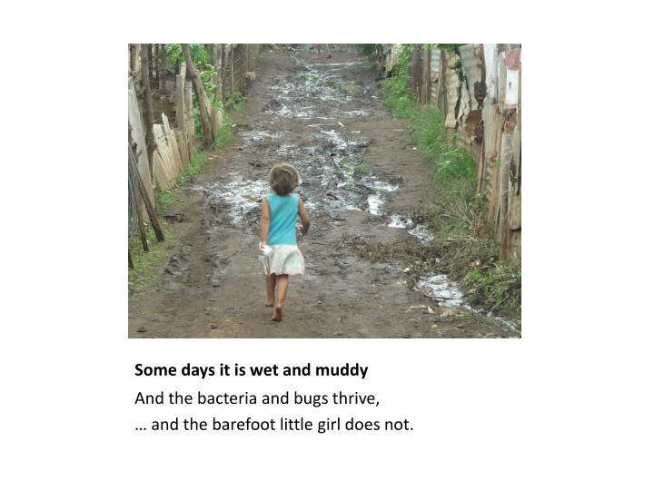 Some days it is wet and muddy