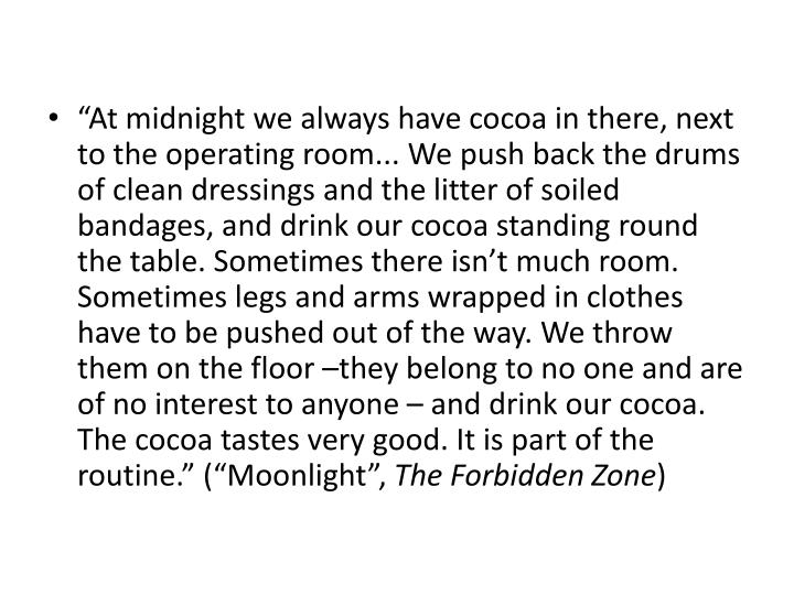 """At midnight we always have cocoa in there, next to the operating room... We push back the drums of clean dressings and the litter of soiled bandages, and drink our cocoa standing round the table. Sometimes there isn't much room. Sometimes legs and arms wrapped in clothes have to be pushed out of the way. We throw them on the floor –they belong to no one and are of no interest to anyone – and drink our cocoa. The cocoa tastes very good. It is part of the routine."" (""Moonlight"","