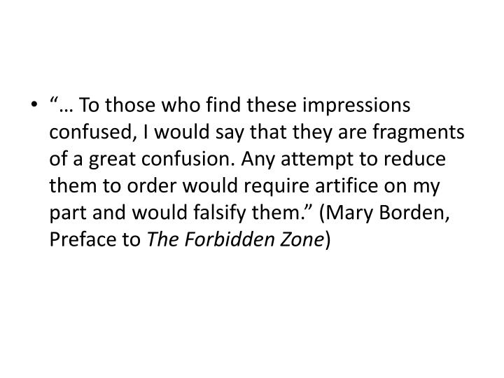 """… To those who find these impressions confused, I would say that they are fragments of a great confusion. Any attempt to reduce them to order would require artifice on my part and would falsify them."" (Mary Borden, Preface to"