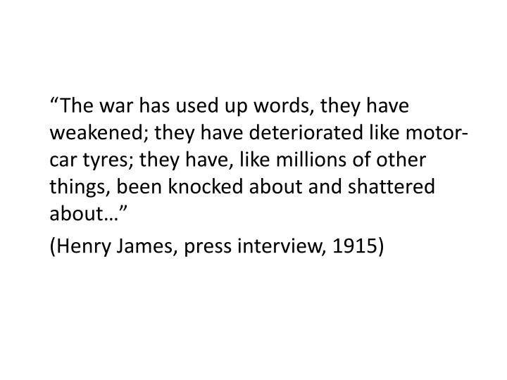 """The war has used up words, they have weakened; they have deteriorated like motor-car tyres; they have, like millions of other things, been knocked about and shattered about…"""