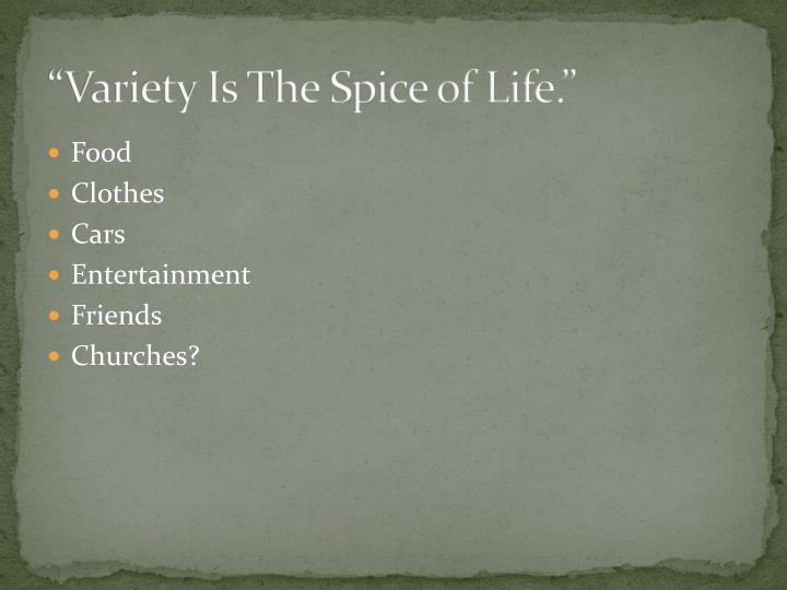 """""""Variety Is The Spice of Life."""""""