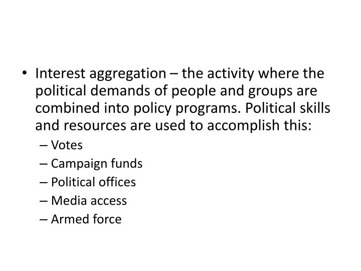 Interest aggregation – the activity where the political demands of people and groups are combined into policy programs. Political skills and resources are used to accomplish this: