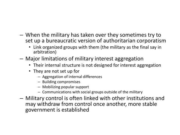 When the military has taken over they sometimes try to set up a bureaucratic version of authoritarian corporatism
