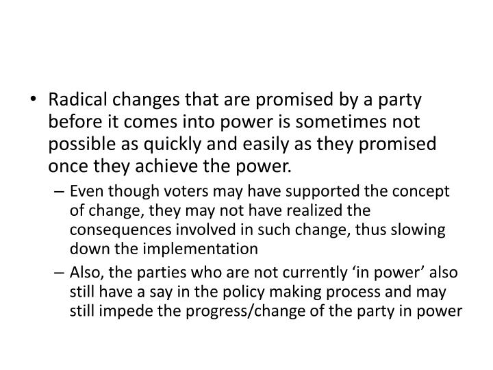 Radical changes that are promised by a party before it comes into power is sometimes not possible as quickly and easily as they promised once they achieve the power.