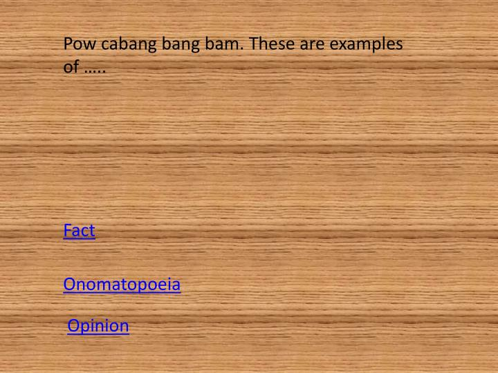 Pow cabang bang bam. These are examples of …..