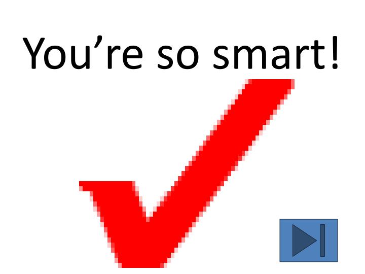 You're so smart!
