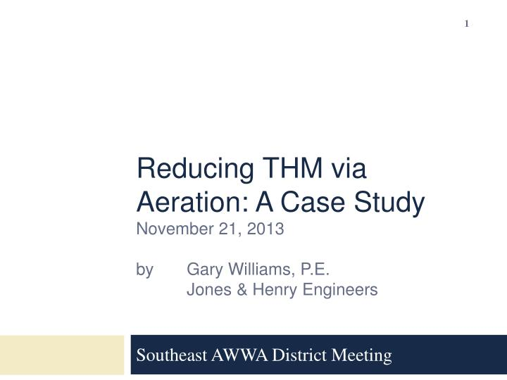 Reducing thm via aeration a case study november 21 2013 by gary williams p e jones henry engineers