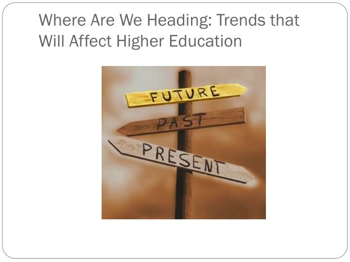 Where Are We Heading: Trends that Will Affect Higher Education