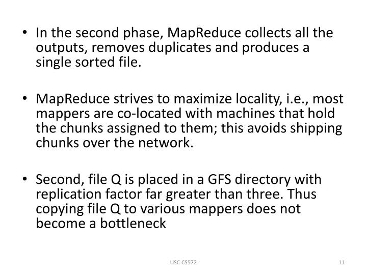 In the second phase, MapReduce collects all the outputs, removes duplicates and produces a single sorted file.