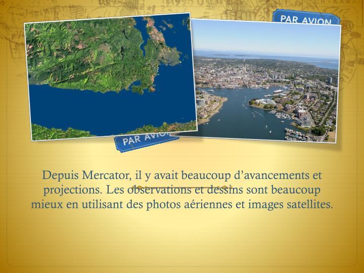 Depuis Mercator, il y avait beaucoup d'avancements et projections. Les observations et dessins sont beaucoup mieux en utilisant des photos aériennes et images satellites