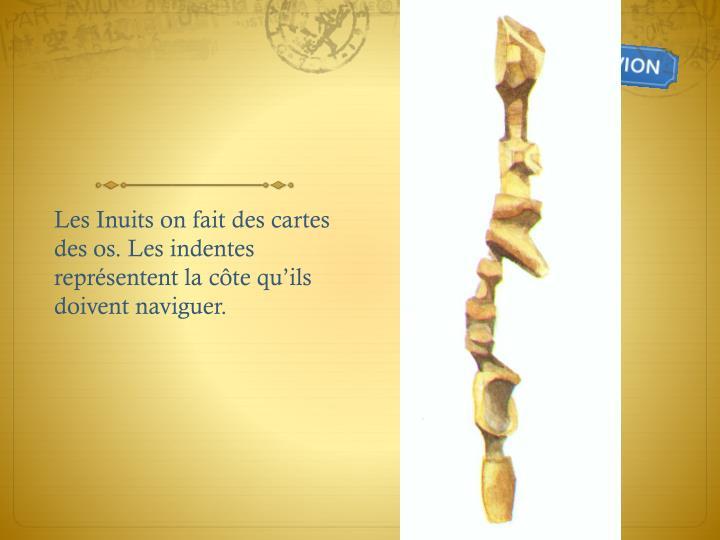 Les Inuits on fait des cartes des os. Les indentes représentent la c