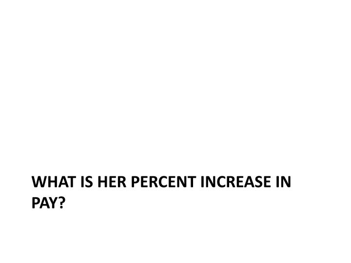 what is her percent increase in pay?