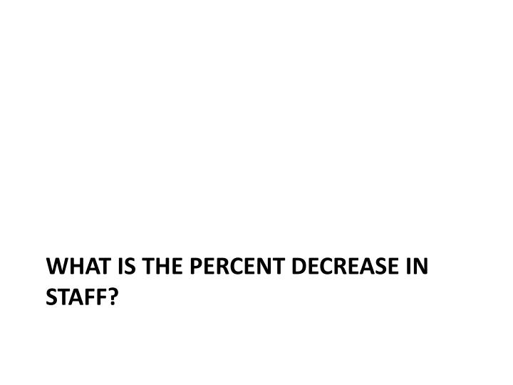 What is the percent decrease in staff?