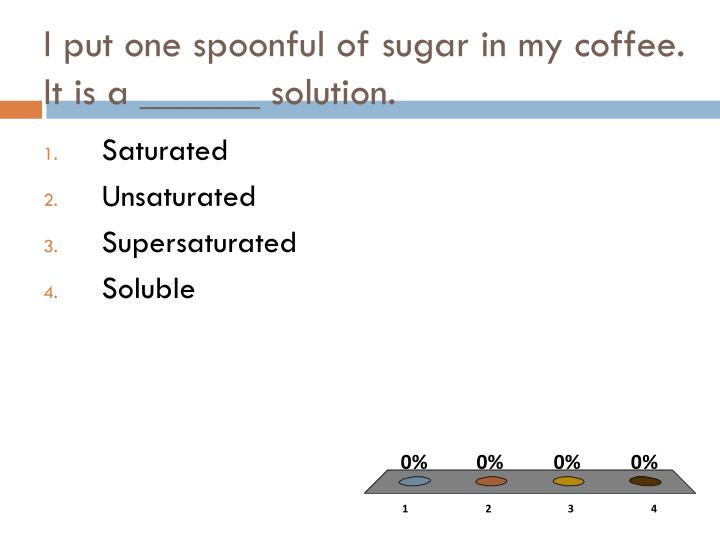 I put one spoonful of sugar in my coffee.  It is a ______ solution.
