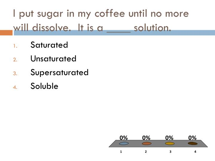 I put sugar in my coffee until no more will dissolve.  It is a ____ solution.
