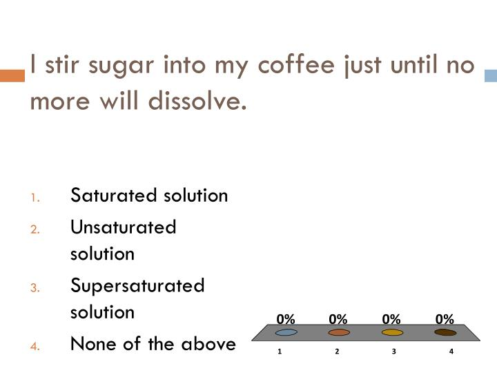 I stir sugar into my coffee just until no more will dissolve.